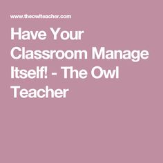 Have Your Classroom Manage Itself! - The Owl Teacher