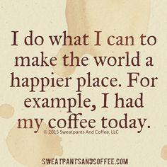 """""""I do what I can to make the world a happier place. For example, I had my coffee today"""" I do what I can to make the world a happier place. For example, I had my coffee today Coffee Wine, Coffee Talk, Coffee Is Life, I Love Coffee, Coffee Break, Best Coffee, Coffee Shop, Coffee Cups, Coffee Lovers"""