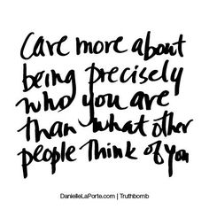 Care more about being precisely who you are than what other people think of you. Subscribe: DanielleLaPorte.com #Truthbomb #Words #Quotes