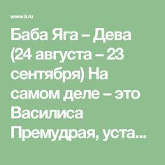 Баба Яга – Дева (24 августа – 23 сентября) На самом деле – это Василиса Премудрая, уставшая от суеты и разочаровавшаяся в людской породе, которую знает, как облупленную. Мизантроп и циник, серый кардинал на пенсии, который уединился в глуши для хитроумного плетения бисером козней. Мирно варит зелья, сушит на зиму мухоморы, чтобы при случае угостить зарвавшегося в лес ближнего. Натура замкнутая, излишне осторожная, занудная и требовательная, семь раз проверит, зачем явились, и только один раз…