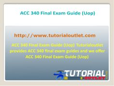 Tutorialoutlet provides ACC 340 final exam guides and we offer ACC 340 Final Exam Guide (Uop)