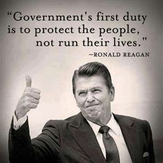 """""""Government's first duty is to protect the people, not run their lives."""" Ronald Reagan"""
