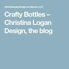 Crafty Bottles – Christina Logan Design, the blog