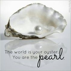 The world is your oyster. You are the pearl.