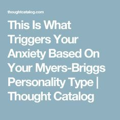 This Is What Triggers Your Anxiety Based On Your Myers-Briggs Personality Type   Thought Catalog