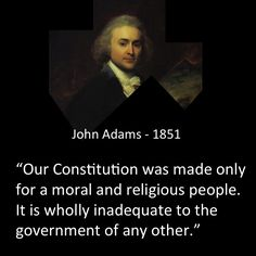 """John Adams said:   """"Our Constitution was made only for a moral and religious people. It is wholly inadequate to the government of any other.""""  #America #Constitution #Moral #Religious #Government #USA #JohnAdams"""