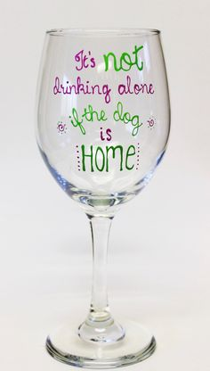 "Hand Painted Wine Glass, ""It's not drinking alone if the dog is home"" by YouBetYourSassyGlass on Etsy https://www.etsy.com/listing/250072106/hand-painted-wine-glass-its-not-drinking"