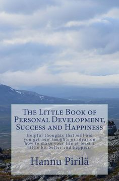 The Little Book of Personal Development, Success and Happiness by Hannu Pirilä will help you to get new insights and make your life little better and happier. Personal Development Books, Little Books, Happy Life, Insight, Happiness, Success, Thoughts, The Happy Life, Bonheur
