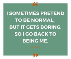 """I sometimes pretend to be normal, but it gets boring. So I go back to being me."" Be you, that's more fun! #BeYou"