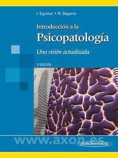 Introducción a la Psicopatología : una visión actualizada / Iñaki Eguiluz Uruchurtu, Rafael Segarra Echebarría [eds.]. -- 3ª ed. -- Buenos Aires : Médica Panamericana, 2015.
