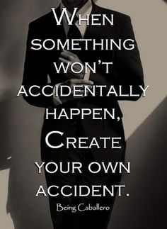 When something won't accidentally happen, create your own accident.