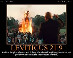 Atheism, Religion, God is Imaginary, It's in the Bible, Bible Verse, Leviticus, Women, Bigotry, Sexism, Misogyny, Torture, Death, Murder. And the daughter of any priest, if she profane herself by playing the whore, she profaneth her father: she shall be burnt with fire.