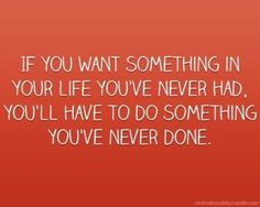 If you want something in your life you've never had, You'll have to do something you've never done. #Quote #Inspiration
