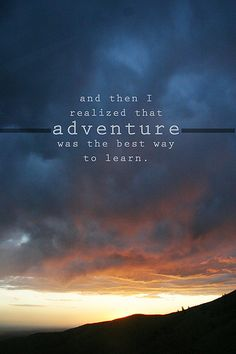 and then i realized that adventure was the best way to learn