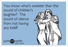 You know what's sweeter than the sound of children's laughter? The sound of silence from not having any kids!!!