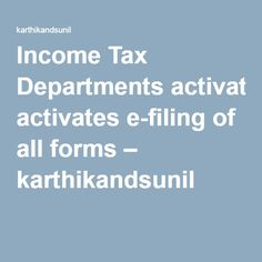 Income Tax Departments activates e-filing of all forms – karthikandsunil