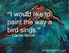 """I would like to paint the way a bird sings.""--Claude Monet"