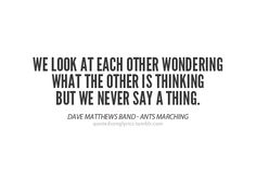 """We look at each other wondering what the other is thinking but we never say a thing."" - Dave Matthews Band (Ants Marching)"