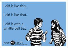 I did it like this. I did it like that. I did it with a whiffle ball bat.