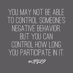 You may not be able to control someones negative behavior, but you can control how long you participate in it.