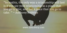 """In reality, the only way a relationship will last is if you see your relationship as a place that you go to give, and not a place that you go to take. "" ~ Anthony Robbins  #Quote #Love #Marriage #Wedding #Relationships #Datelivery #DateNight #Couples #Husband #newlyweds #relationshipgoals #Wife #wifequotes #husbandquotes #relationshipquotes #marriagequotes #MarriageMonday"