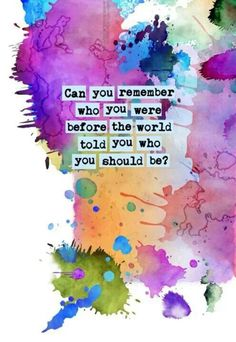 Can you remember who you were before the world told you who you should be?