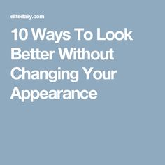 10 Ways To Look Better Without Changing Your Appearance