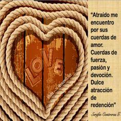 """Atraído Por Cuerdas De Amor: """"Atraído me encuentro por sus cuerdas de amor. Cuerdas de fuerza, pasión y devoción. Dulce atracción de redención""""."""