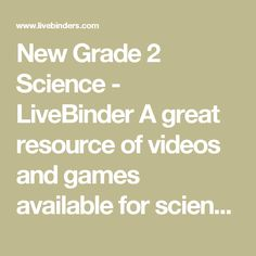 New Grade 2 Science - LiveBinder A great resource of videos and games available for science standards.  General information also available.