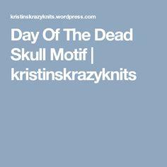 Day Of The Dead Skull Motif   kristinskrazyknits