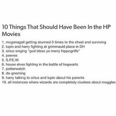 11. Co-ed Beaubaxtons and Durmstrang 12. Age-appropriate Lily and James casting 13. More of James and less of Snape so it doesn't fucking seem like Snape was a poor misunderstood child whose love was snatched from him 14. Voldemort dying as a human, not as some mystical being whose face was blown away in order to provide closure for the Wizarding World and show that in the end, he was just human, like everyone else
