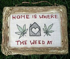 """Nothing says home sweet home like plopping down on the sofa, lighting one up and admiring the """"Home Is Where The Weed At"""" sign. This quaint embroidery is handmade with <del>THC</del> TLC in every stitch and adds to the homey environment of the house."""