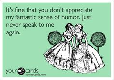 It's fine that you don't appreciate my fantastic sense of humor. Just never speak to me again.