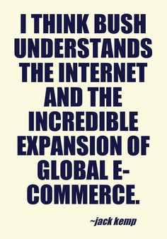 I think Bush understands the Internet and the incredible expansion of global e-commerce. - Jack Kemp
