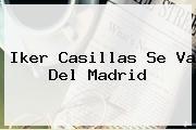 http://tecnoautos.com/wp-content/uploads/imagenes/tendencias/thumbs/iker-casillas-se-va-del-madrid.jpg Iker Casillas. Iker Casillas se va del Madrid, Enlaces, Imágenes, Videos y Tweets - http://tecnoautos.com/actualidad/iker-casillas-iker-casillas-se-va-del-madrid/