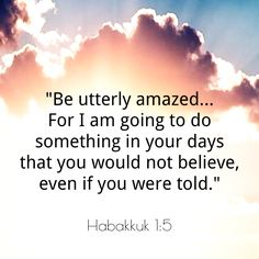"Amazing promise of the Lord! ❤️ """"Look at the nations and watch— and be utterly amazed. For I am going to do something in your days that you would not believe, even if you were told."" ‭‭Habakkuk‬ ‭1:5‬ ‭NIV‬‬ http://bible.com/111/hab.1.5.niv"