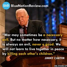 War may sometimes be a necessary evil. But no matter how necessary, it is always an evil, never a good. We will not learn to live together in peace by killing each other's children. ~ Jimmy Carter
