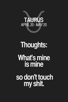 Thoughts: What's mine is mine so don't touch my shit. Taurus | Taurus Quotes | Taurus Zodiac Signs