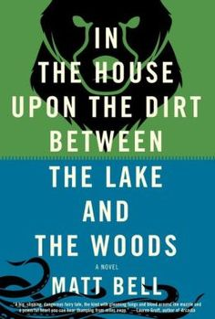 In the House Upon the Dirt Between the Lake and the Woods  •  by Matt Bell  •  Soho  •  $25  •  ISBN 9781616952532  •  published June 18, 2013