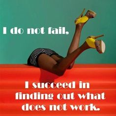 I do not fail, I succeed in finding out what does not work.