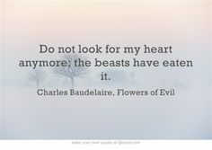 """Do not look for my heart anymore; the beasts have eaten it."" - Charles Baudelaire, Flowers of Evil"