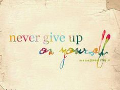 Never give up on yourself.