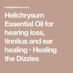 Helichrysum Essential Oil for hearing loss, tinnitus and ear healing • Healing the Dizzies
