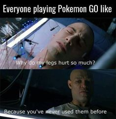 Everyone playing Pokemon GO like: Why do my legs hurt so much? Because you've never used them before. #pokemongo #legshurt
