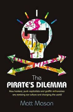 The Pirates Dilemma How Hackers, Punk Capitalists, Graffiti Millionaires & Other Youth Movements Are Remixing Our Culture & Changing Our World