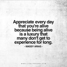 Appreciate every day that you're alive because being alive is a luxury that many don't get to experience for long. - Massy Arias www.livelifehappy.com