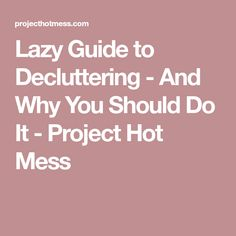 Lazy Guide to Decluttering - And Why You Should Do It - Project Hot Mess