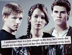 I feel sometimes when I mention the book to people, the love triangle is all they hear. They think it's another twilight. I know, I pin a lot about the love triangle, but there is so much more than that to the story. THG is about how too much power can lead to insanity and how we as a society have to keep ourselves from losing our humanity. Once we completely devalue human life, our society is done for.