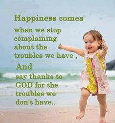 Happiness comes when we stop complaining about the troubles we have, and say thanks to God for the troubles we don't have and the gifts/blessings we do.