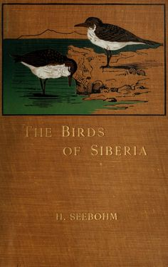 The birds of Siberia; a record of a naturalist's visits to the valleys of the Petchora and Yenesei by Seebohm, Henry, 1832-1895  Published 1901